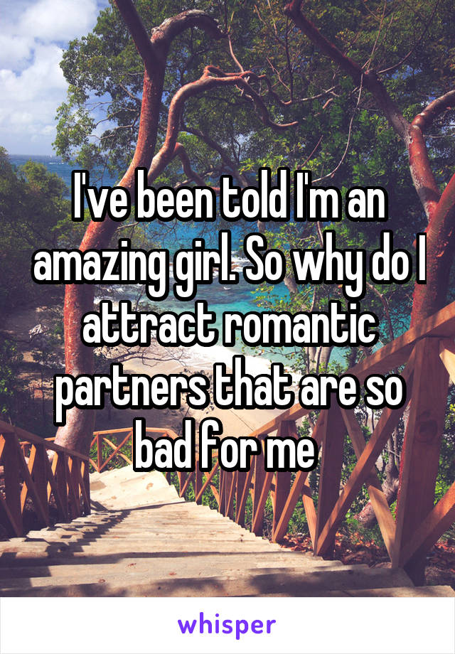 I've been told I'm an amazing girl. So why do I attract romantic partners that are so bad for me