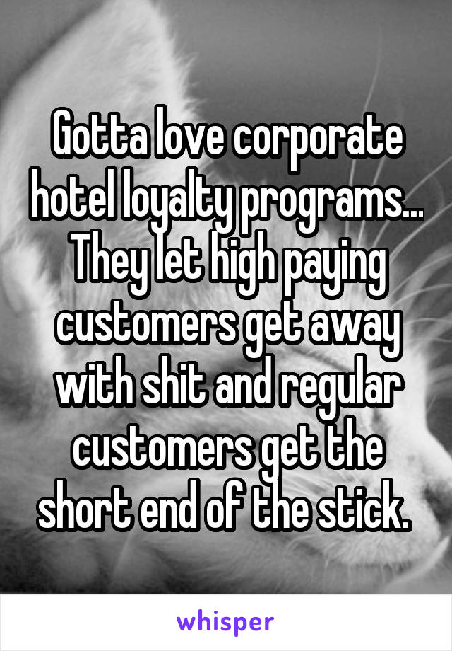 Gotta love corporate hotel loyalty programs... They let high paying customers get away with shit and regular customers get the short end of the stick.