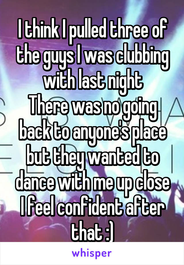 I think I pulled three of the guys I was clubbing with last night There was no going back to anyone's place but they wanted to dance with me up close I feel confident after that :)