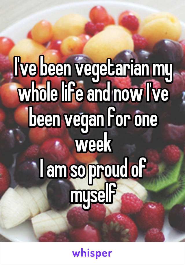 I've been vegetarian my whole life and now I've been vegan for one week I am so proud of myself