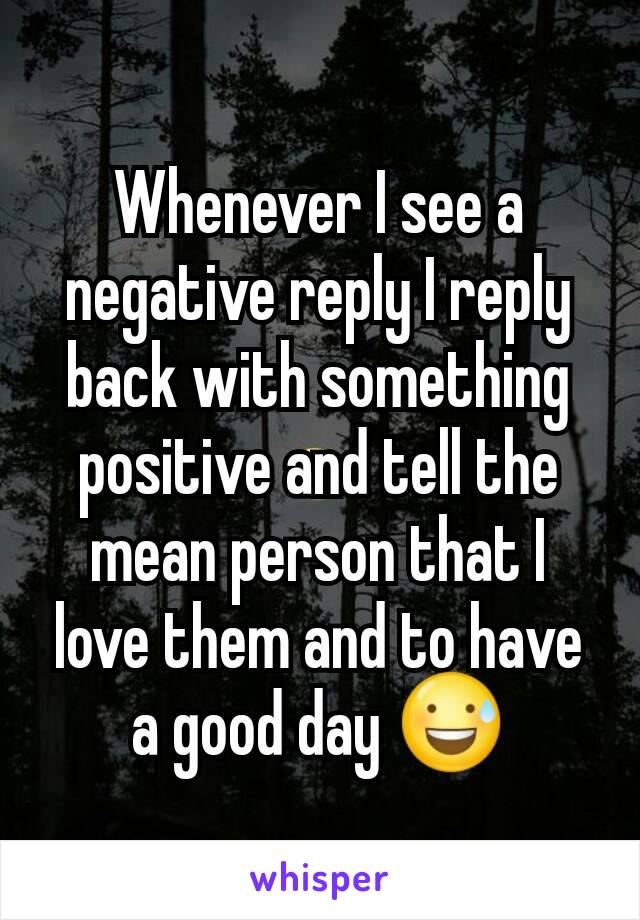 Whenever I see a negative reply I reply back with something positive and tell the mean person that I love them and to have a good day 😅