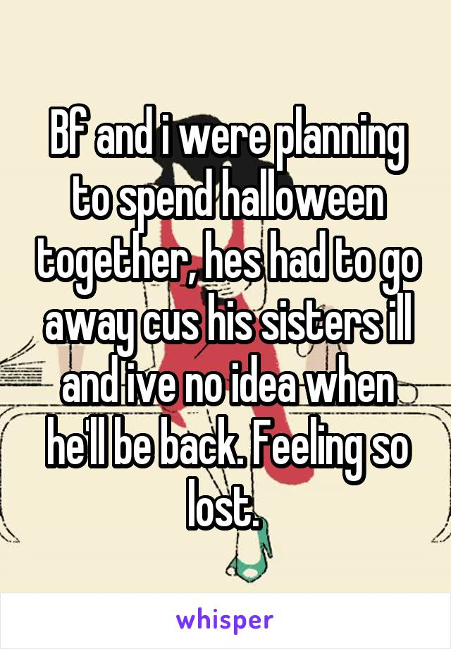 Bf and i were planning to spend halloween together, hes had to go away cus his sisters ill and ive no idea when he'll be back. Feeling so lost.