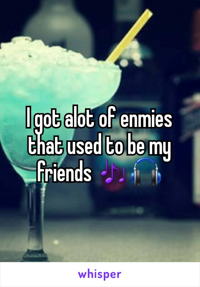 I got alot of enmies that used to be my friends 🎶🎧