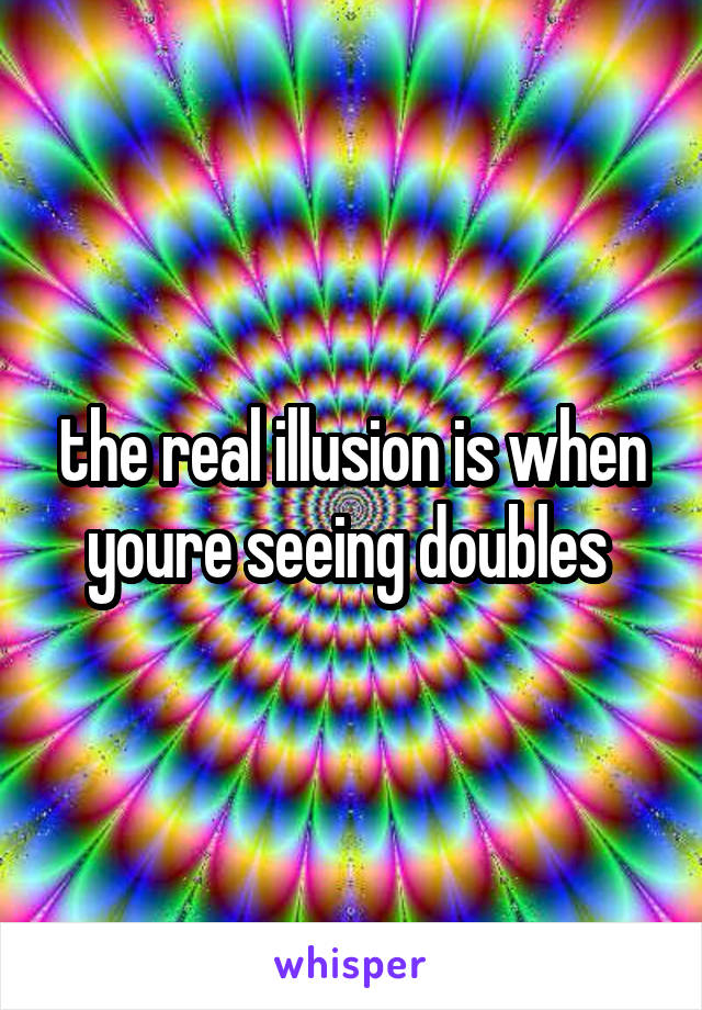 the real illusion is when youre seeing doubles