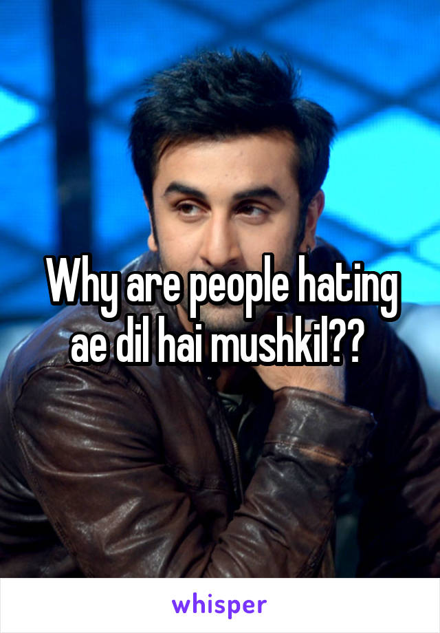 Why are people hating ae dil hai mushkil??