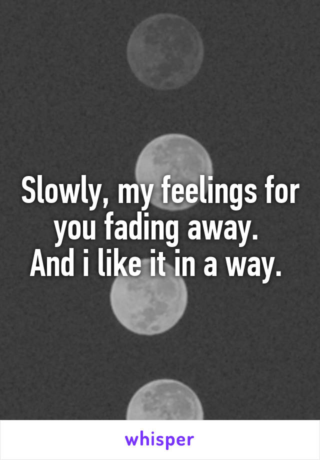 Slowly, my feelings for you fading away.  And i like it in a way.