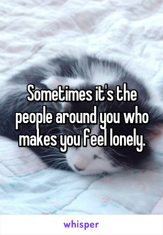 Sometimes it's the people around you who makes you feel lonely.