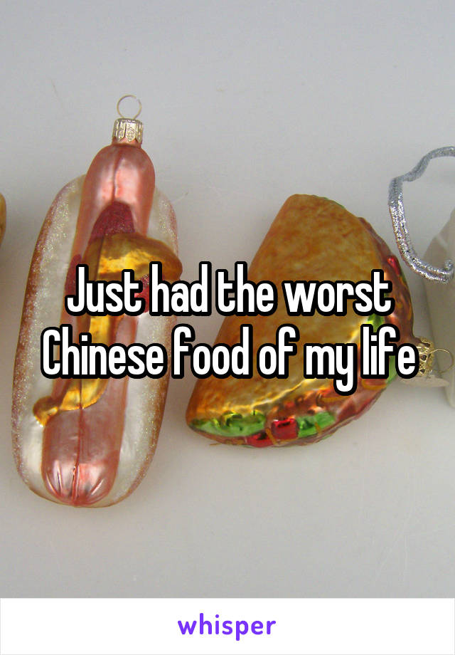 Just had the worst Chinese food of my life
