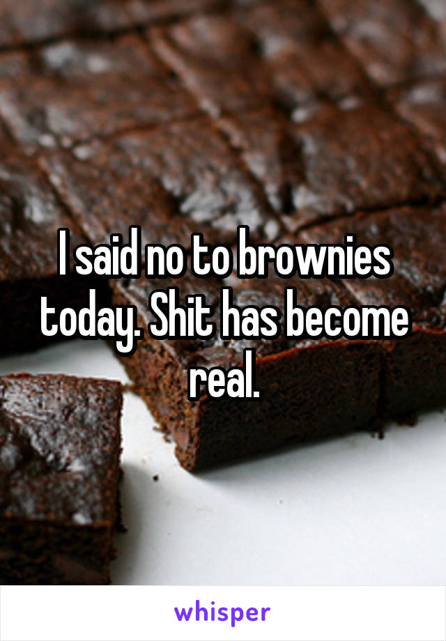 I said no to brownies today. Shit has become real.