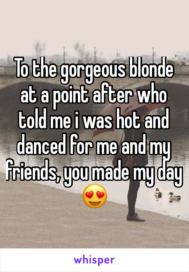 To the gorgeous blonde at a point after who told me i was hot and danced for me and my friends, you made my day 😍