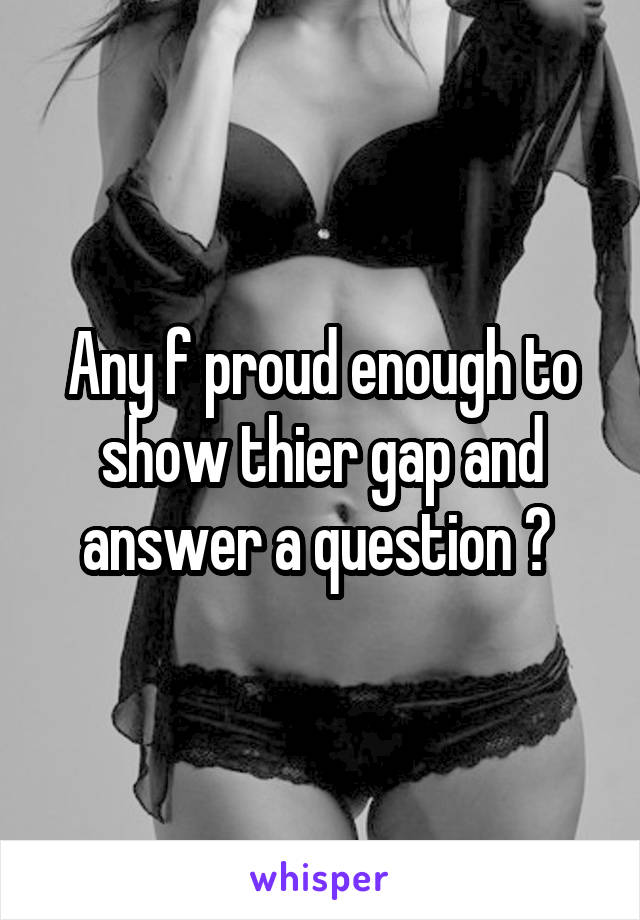 Any f proud enough to show thier gap and answer a question ?