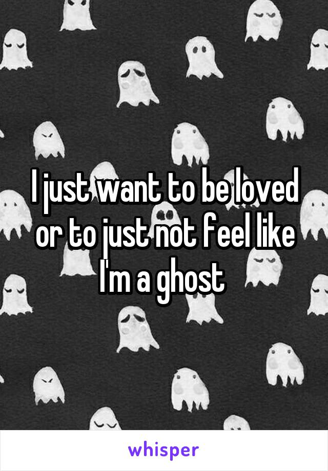 I just want to be loved or to just not feel like I'm a ghost