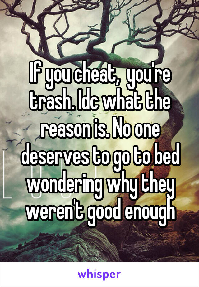 If you cheat,  you're trash. Idc what the reason is. No one deserves to go to bed wondering why they weren't good enough