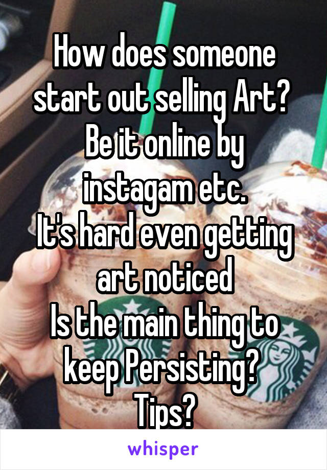 How does someone start out selling Art?  Be it online by instagam etc. It's hard even getting art noticed Is the main thing to keep Persisting?  Tips?