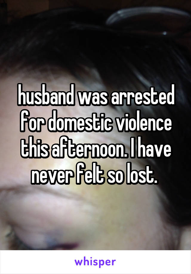 husband was arrested for domestic violence this afternoon. I have never felt so lost.
