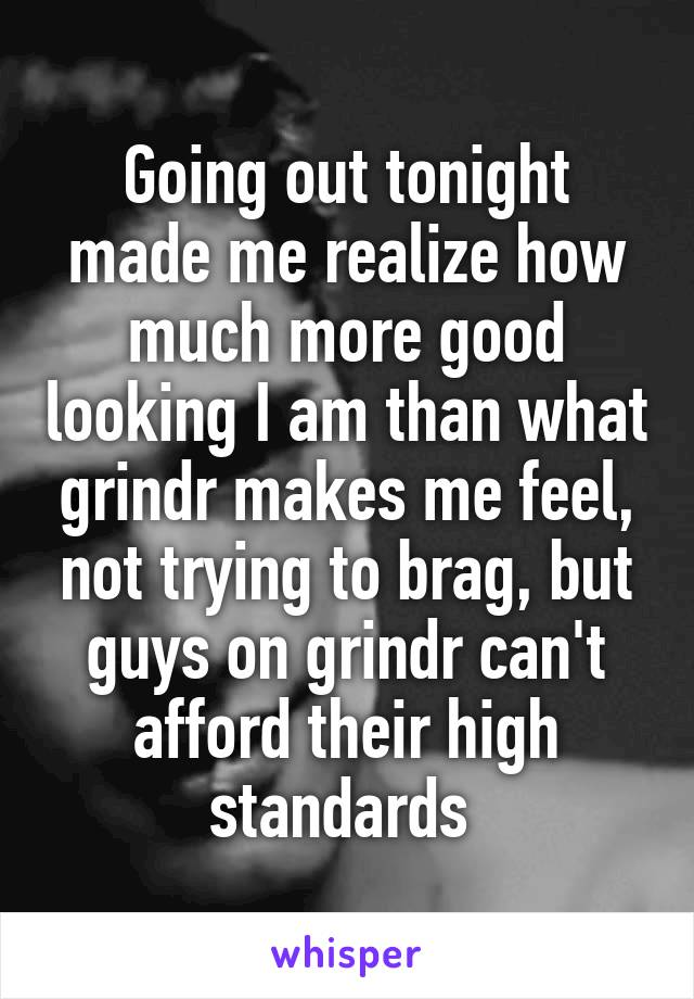 Going out tonight made me realize how much more good looking I am than what grindr makes me feel, not trying to brag, but guys on grindr can't afford their high standards