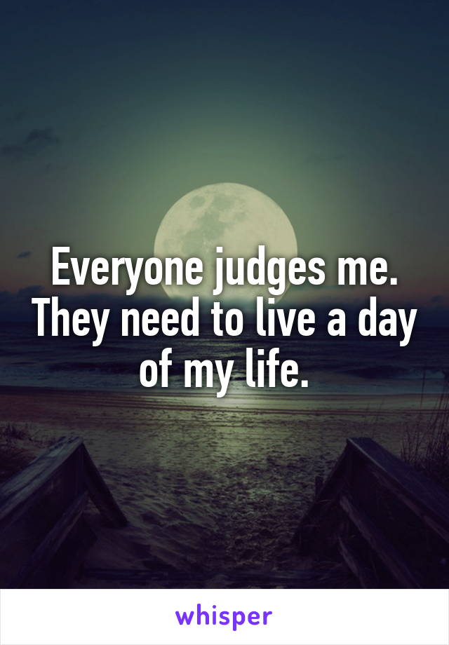 Everyone judges me. They need to live a day of my life.