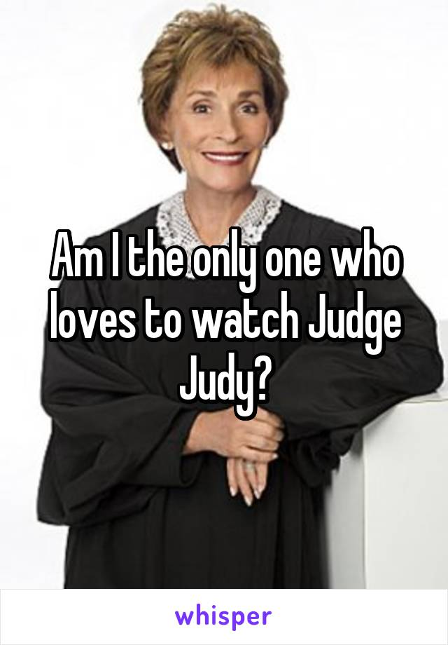 Am I the only one who loves to watch Judge Judy?