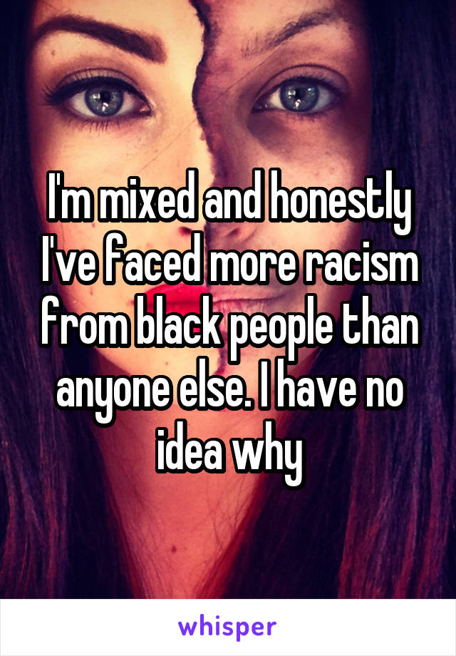 I'm mixed and honestly I've faced more racism from black people than anyone else. I have no idea why