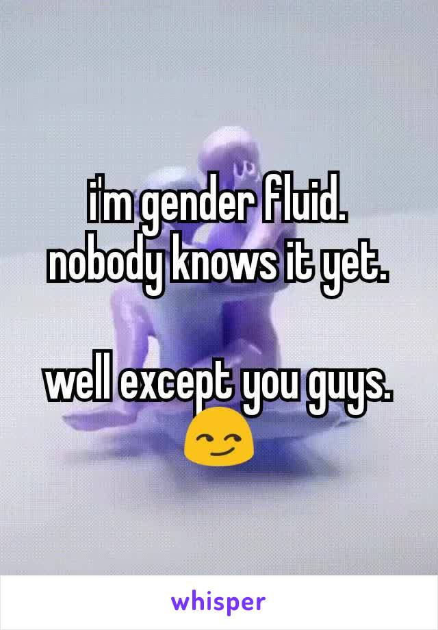 i'm gender fluid. nobody knows it yet.  well except you guys. 😏