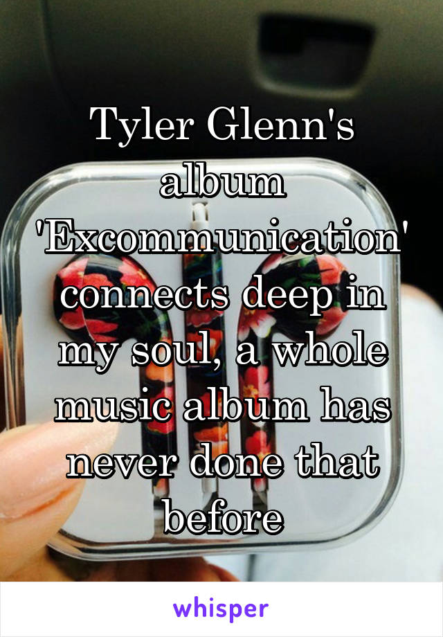 Tyler Glenn's album 'Excommunication' connects deep in my soul, a whole music album has never done that before