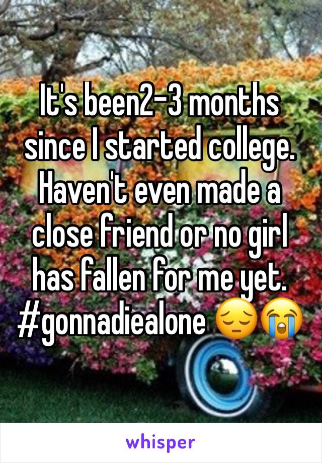 It's been2-3 months since I started college. Haven't even made a close friend or no girl has fallen for me yet. #gonnadiealone 😔😭