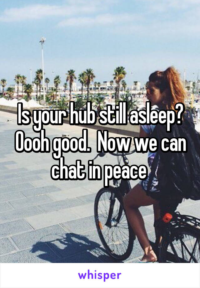 Is your hub still asleep? Oooh good.  Now we can chat in peace