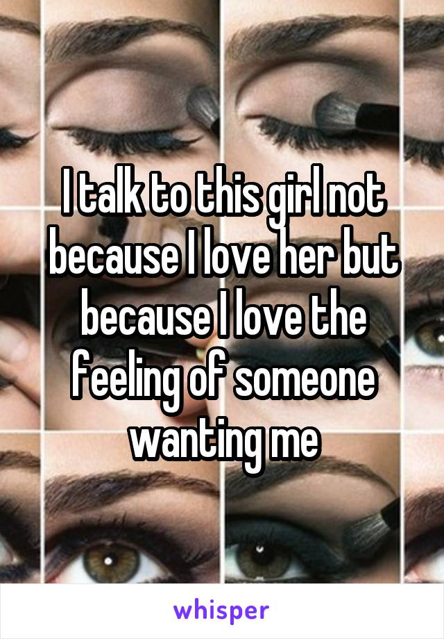 I talk to this girl not because I love her but because I love the feeling of someone wanting me