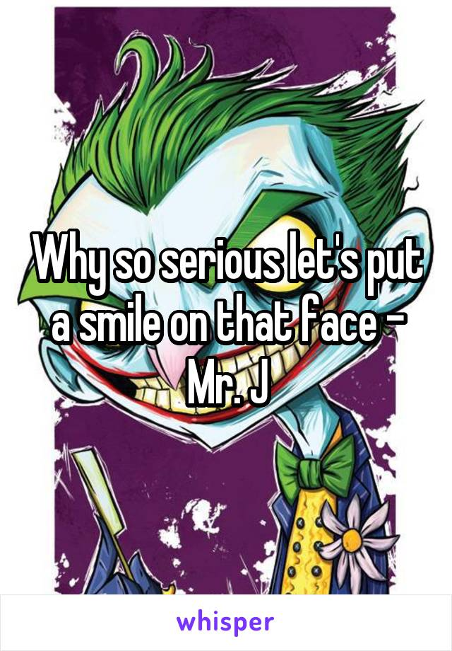 Why so serious let's put a smile on that face - Mr. J