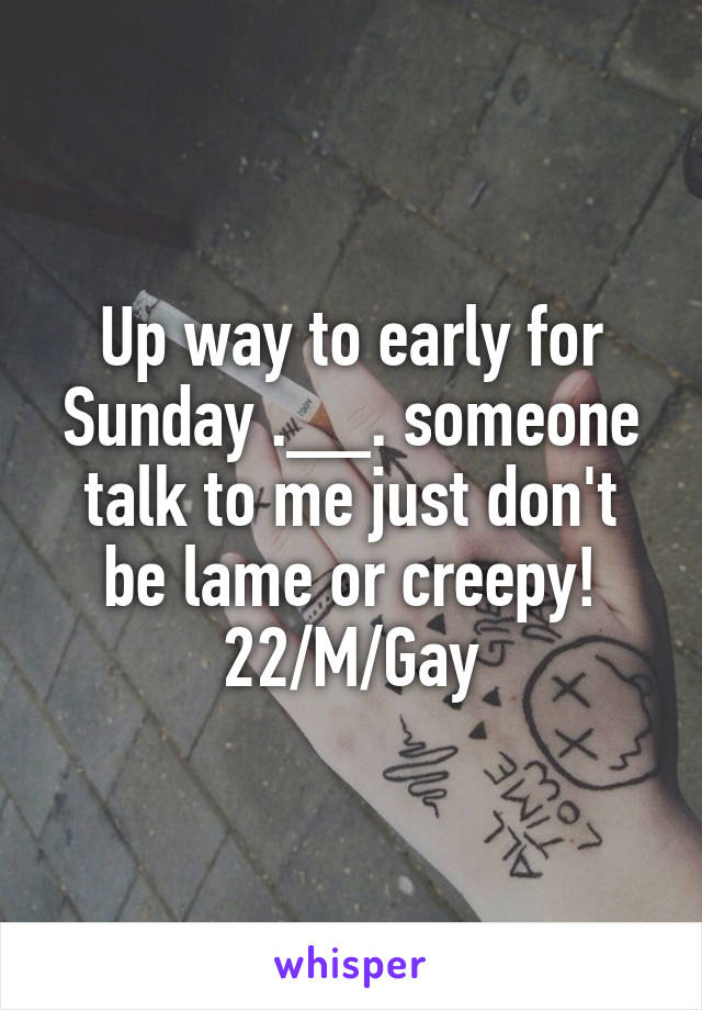 Up way to early for Sunday .__. someone talk to me just don't be lame or creepy! 22/M/Gay