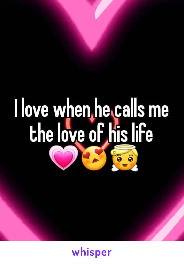 I love when he calls me the love of his life  💗😍😇
