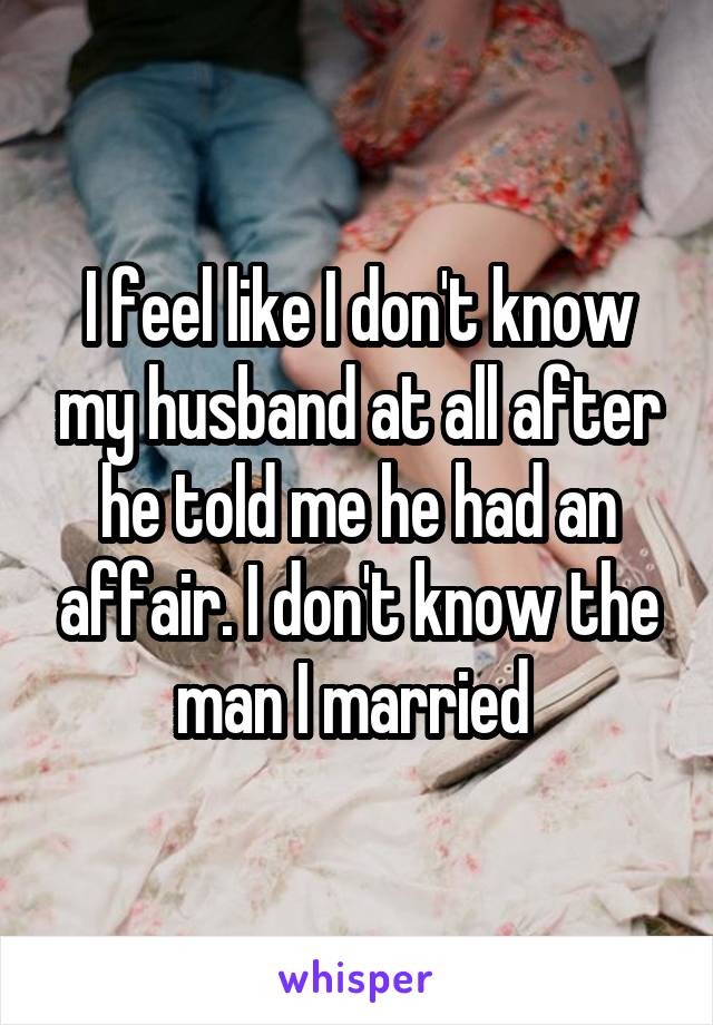 I feel like I don't know my husband at all after he told me he had an affair. I don't know the man I married