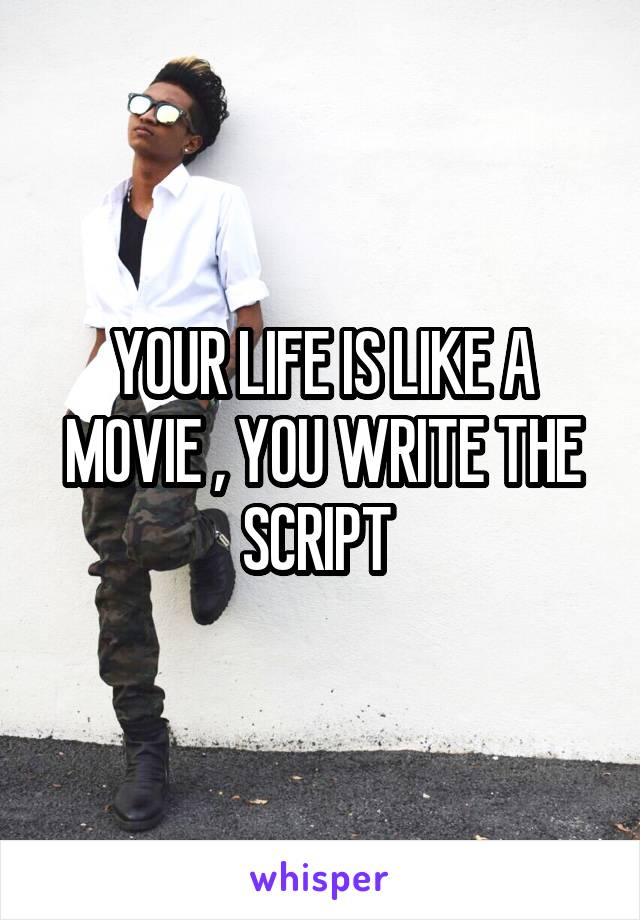 YOUR LIFE IS LIKE A MOVIE , YOU WRITE THE SCRIPT