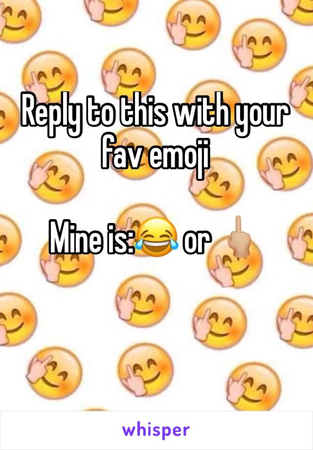 Reply to this with your fav emoji  Mine is:😂 or 🖕🏼