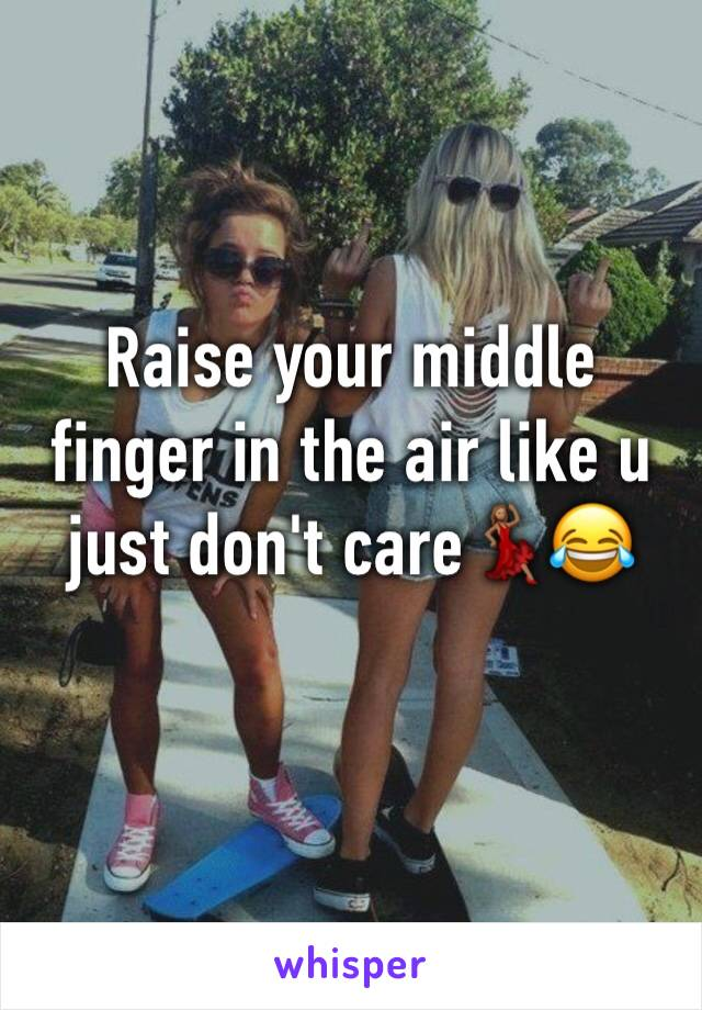 Raise your middle finger in the air like u just don't care💃🏽😂