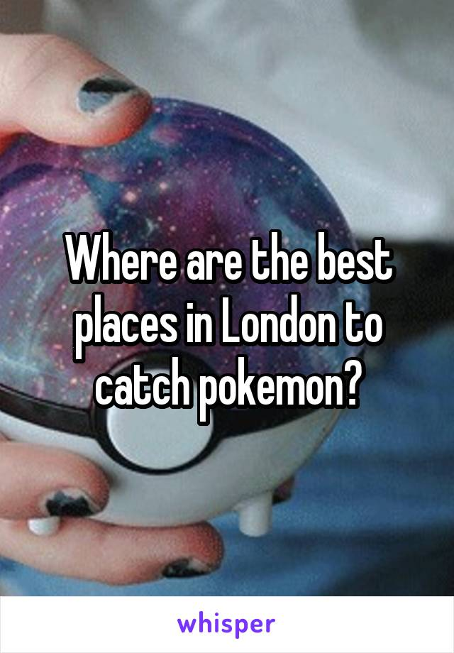 Where are the best places in London to catch pokemon?