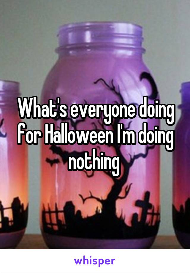 What's everyone doing for Halloween I'm doing nothing