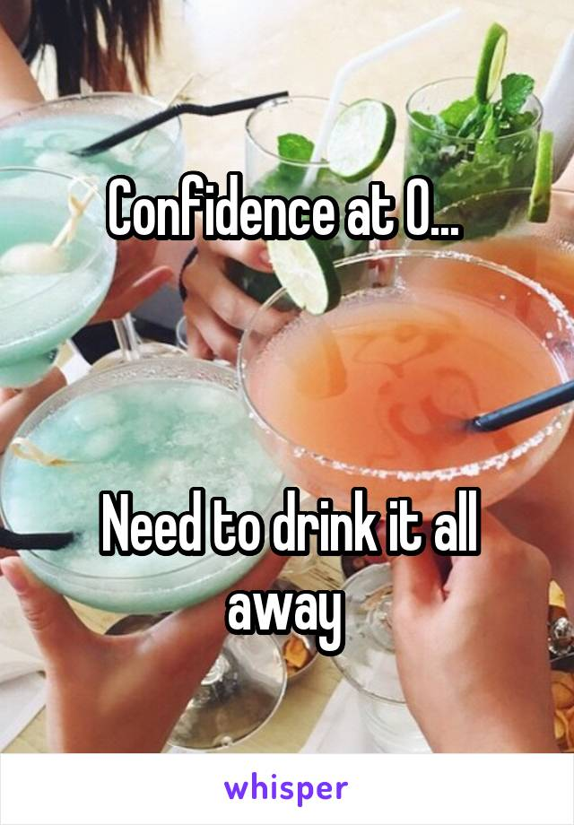 Confidence at 0...     Need to drink it all away