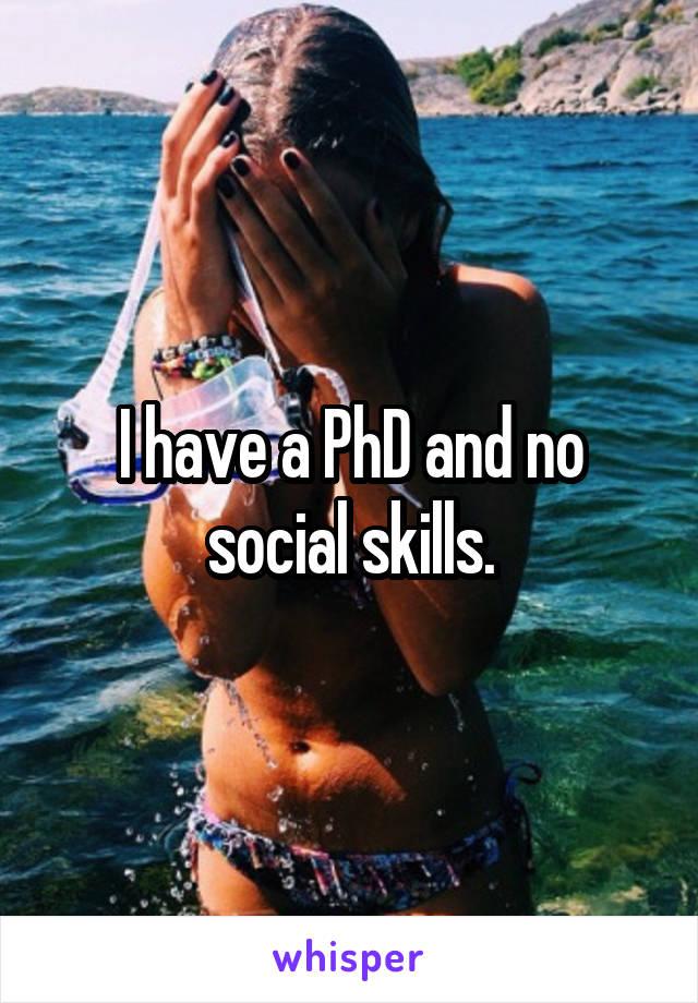 I have a PhD and no social skills.