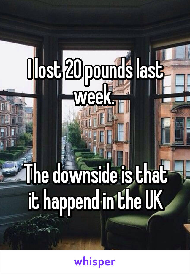 I lost 20 pounds last week.    The downside is that it happend in the UK
