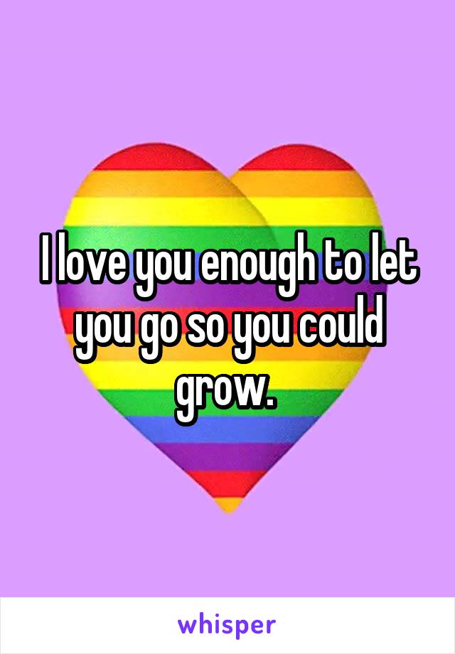 I love you enough to let you go so you could grow.