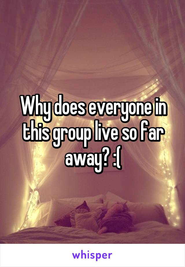 Why does everyone in this group live so far away? :(