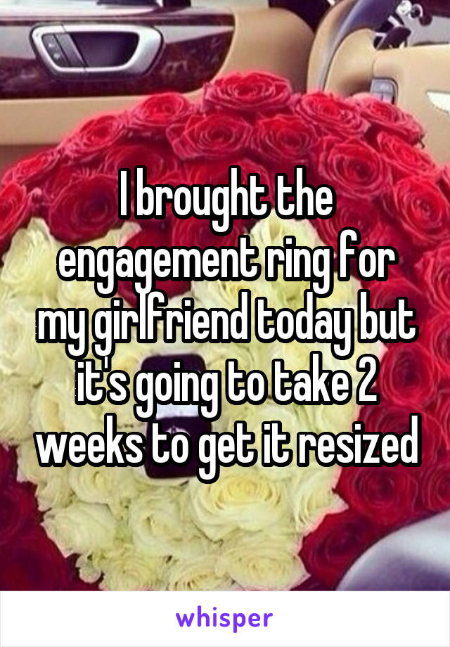 I brought the engagement ring for my girlfriend today but it's going to take 2 weeks to get it resized