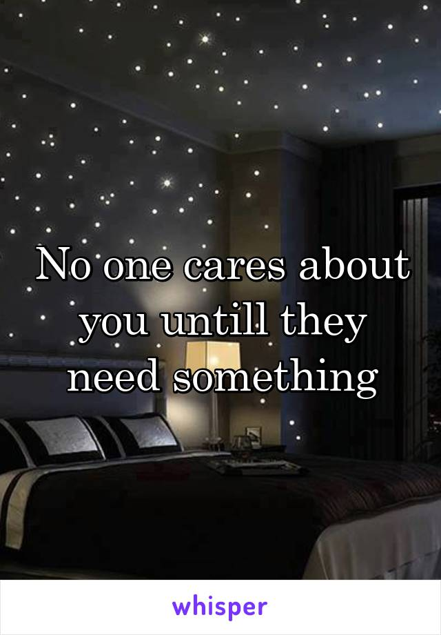 No one cares about you untill they need something