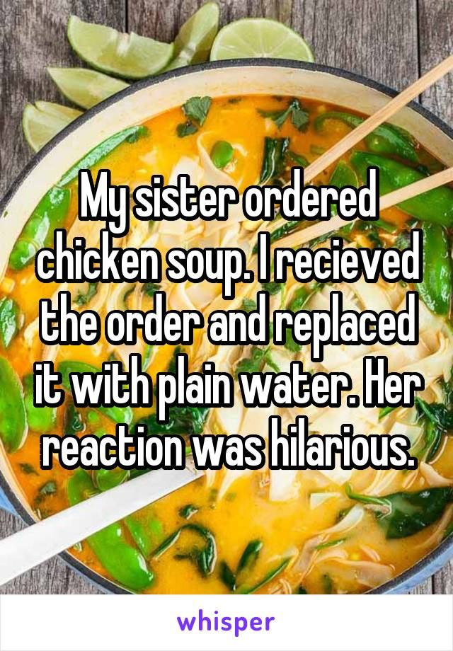 My sister ordered chicken soup. I recieved the order and replaced it with plain water. Her reaction was hilarious.