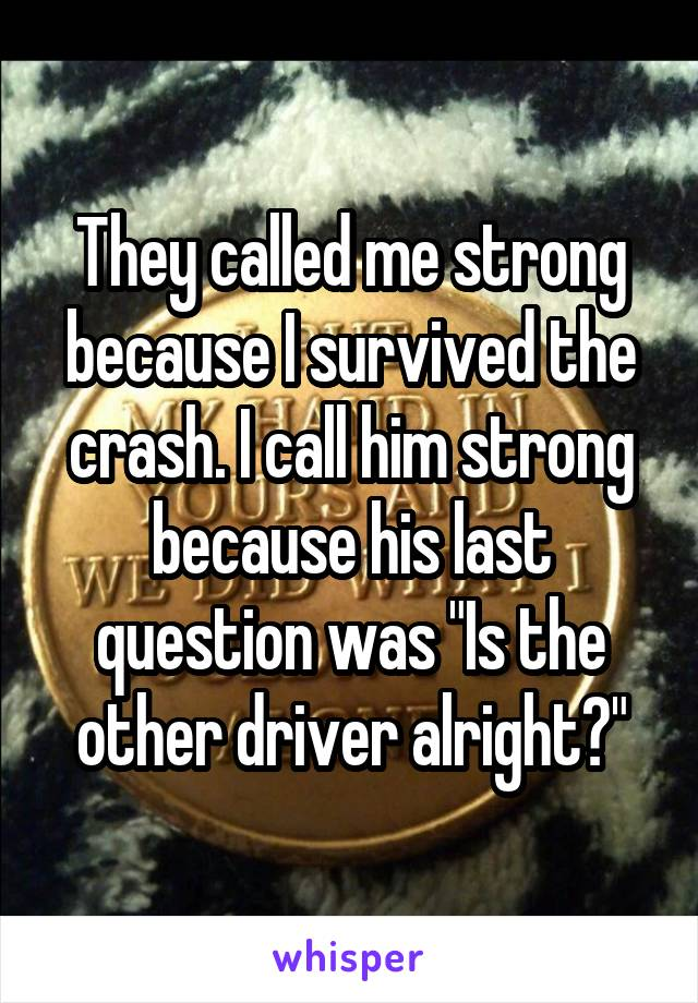 "They called me strong because I survived the crash. I call him strong because his last question was ""Is the other driver alright?"""