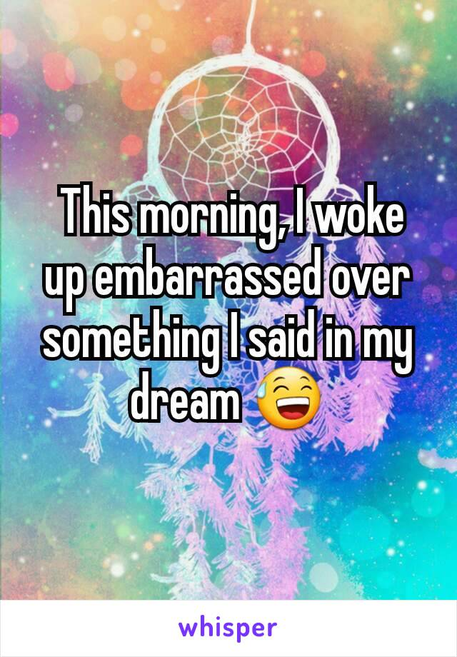 This morning, I woke up embarrassed over something I said in my dream 😅