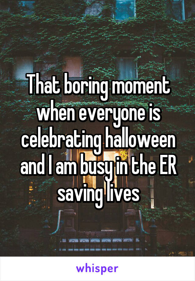 That boring moment when everyone is celebrating halloween and I am busy in the ER saving lives