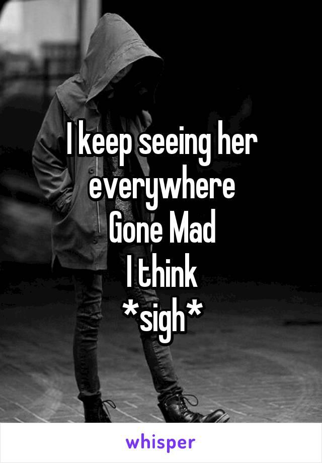 I keep seeing her everywhere Gone Mad I think *sigh*