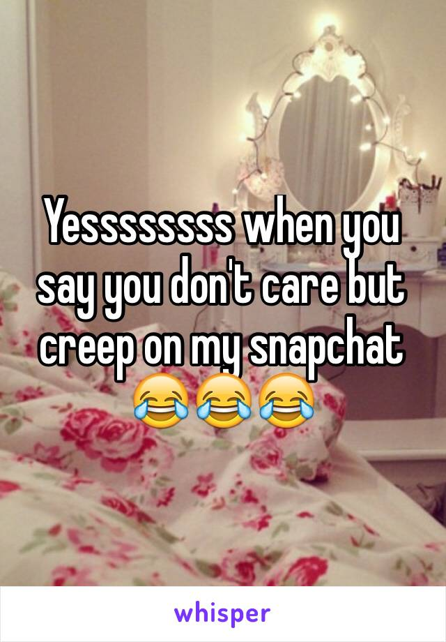 Yessssssss when you say you don't care but creep on my snapchat 😂😂😂